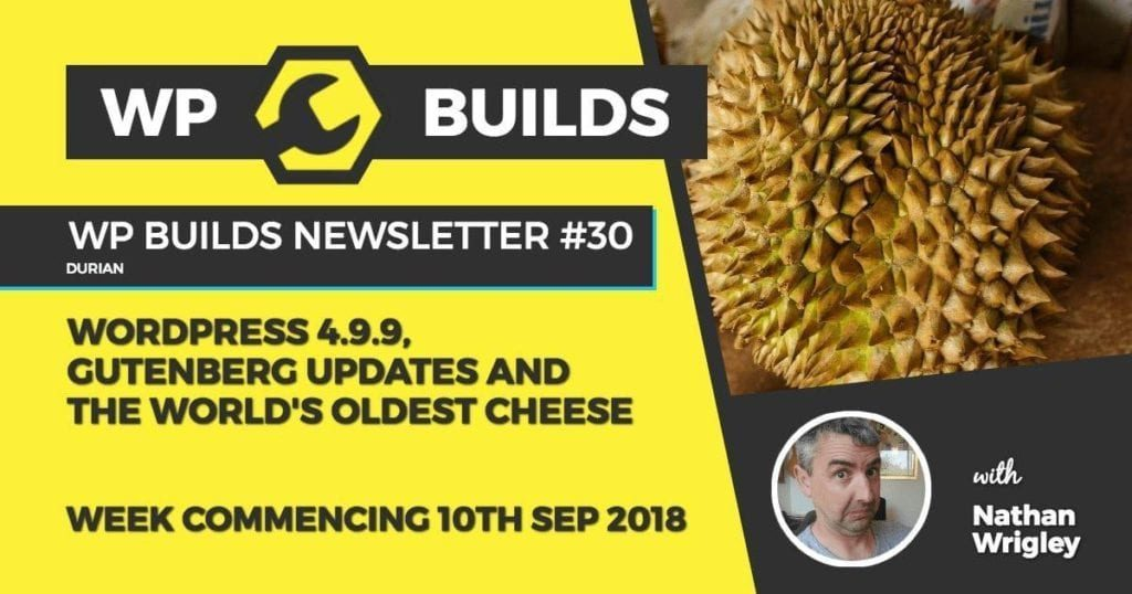 WP Builds Newsletter #30 - WordPress 4.9.9, Gutenberg updates and the world's oldest cheese