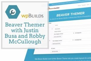 Beaver Themer with Justin Busa and Robby McCullough from Beaver Builder
