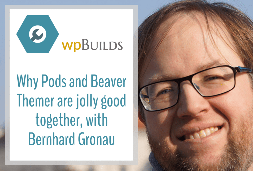 Why Pods and Beaver Themer are jolly good together, with Bernhard Gronau
