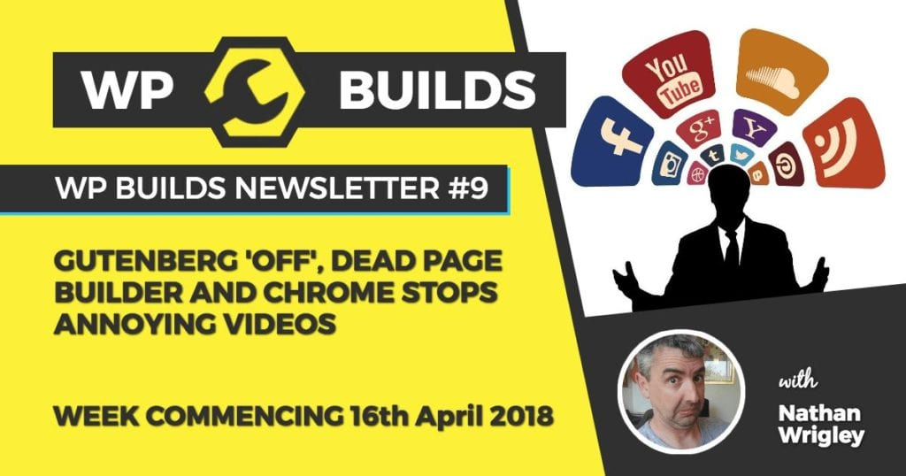 WP Builds Newsletter 9 - Gutenberg 'off', dead page builder and Chrome stops annoying videos