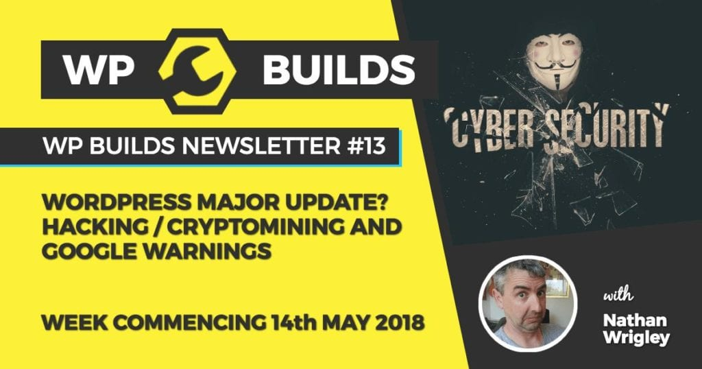 WP Builds Newsletter #13 - WordPress major update? Hacking / Cryptomining and Google warnings