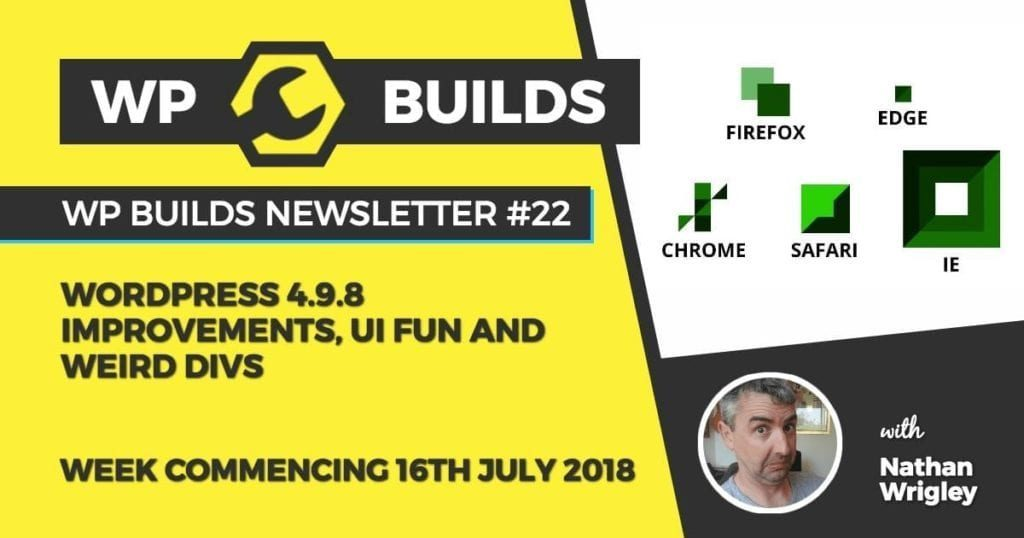 WP Builds Newsletter #22 - WordPress 4.9.8 improvements, UI fun and weird divs