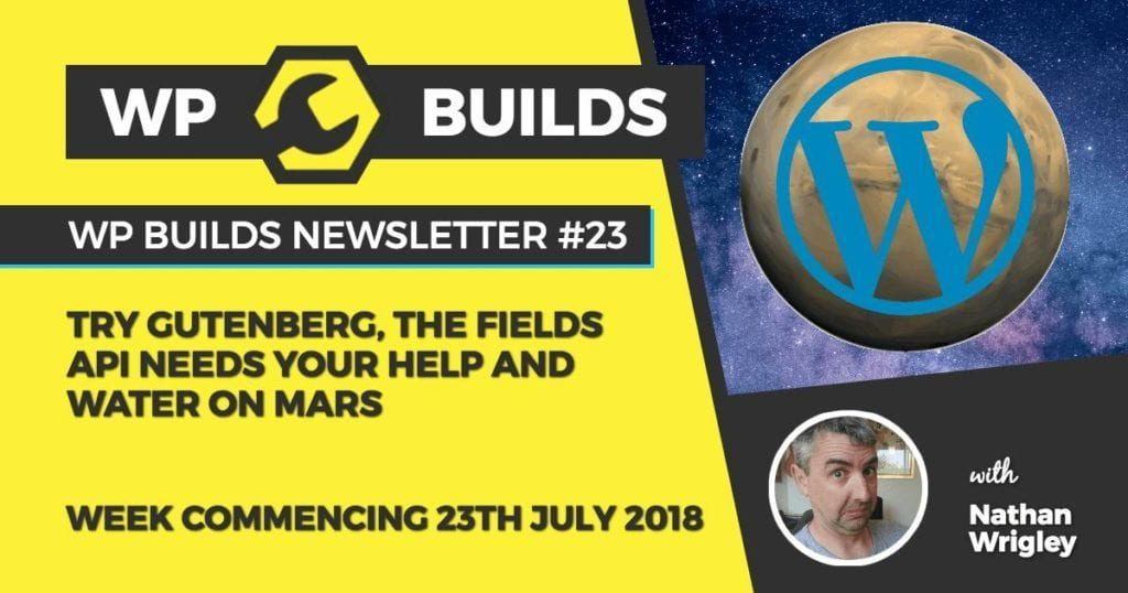 WP Builds Newsletter #23 - Try Gutenberg, The Fields API needs help, and water on Mars