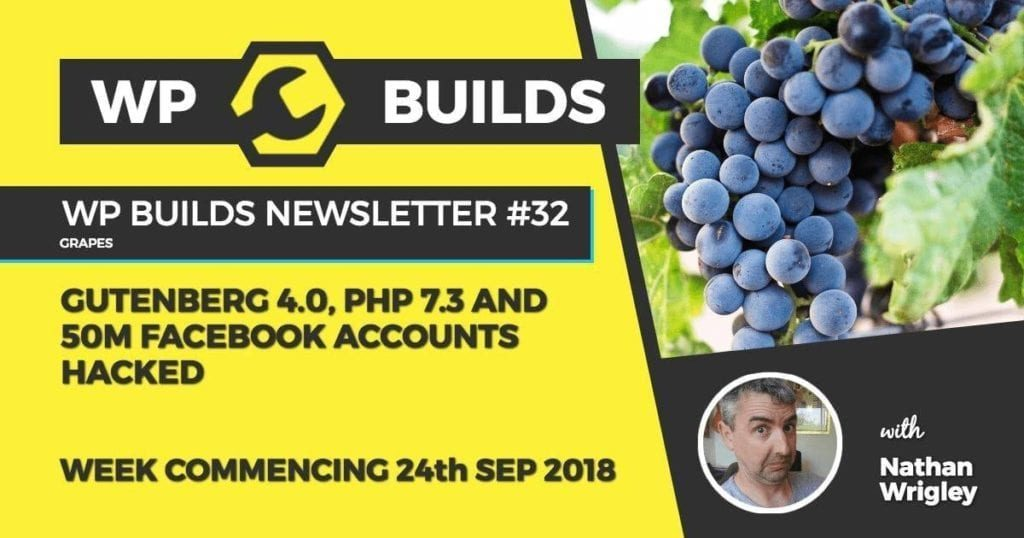 WP Builds Newsletter #32 - Gutenberg 4.0, PHP 7.3 and 50m Facebook accounts hacked