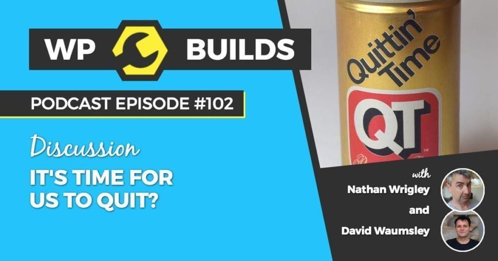 WP Builds Podcast - Episode 101 - It's time for us to quit