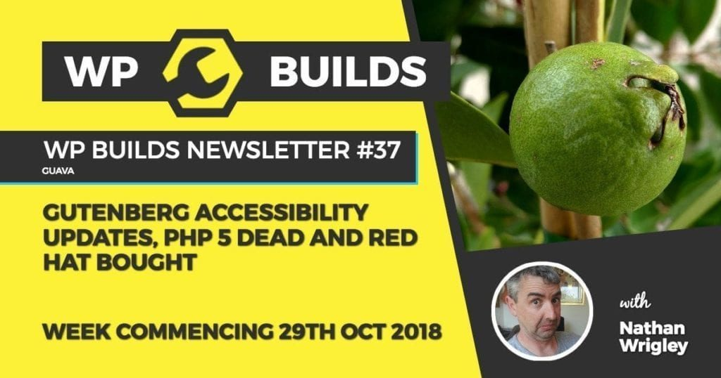 WP Builds Newsletter #37 - Gutenberg accessibility updates, PHP 5 dead and Red Hat bought