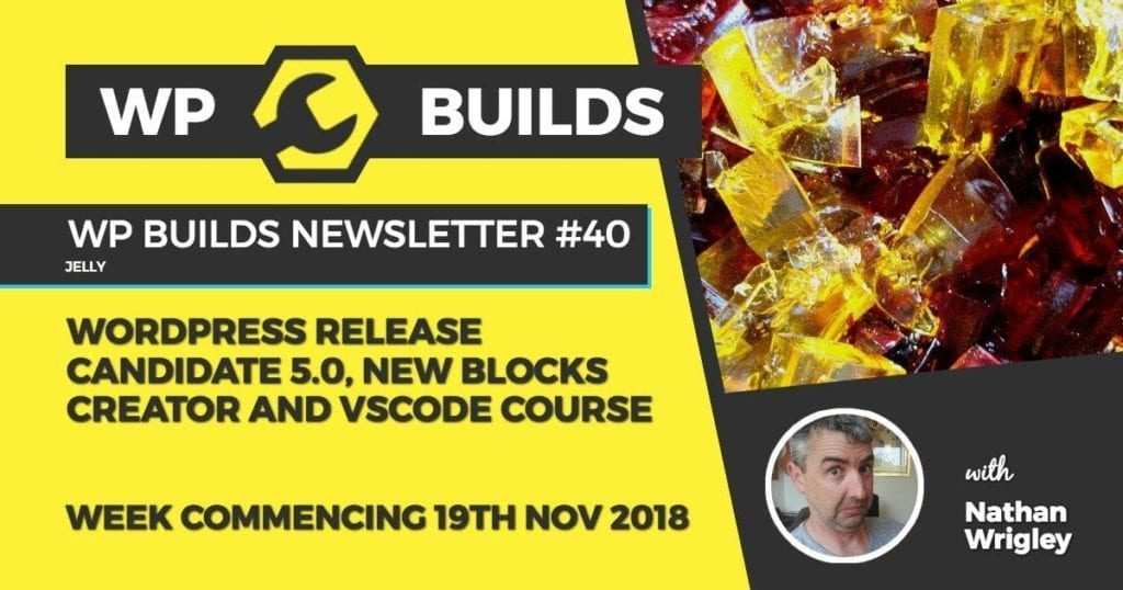WP Builds Newsletter #40 - WordPress Release Candidate 5.0, new blocks creator and VSCode course