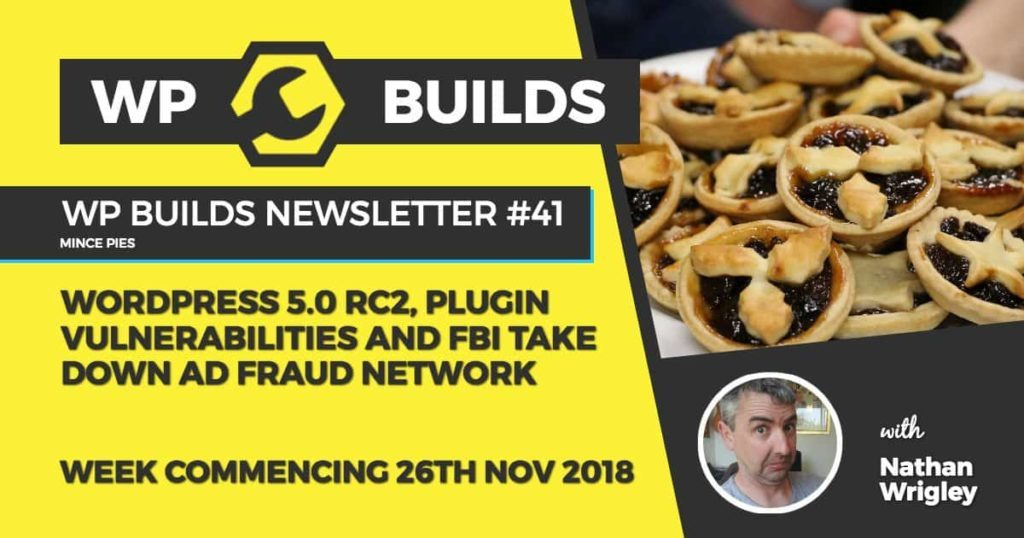 WP Builds Newsletter #41 - WordPress 5.0 RC2, Plugin vulnerabilities and FBI takes down ad fraud network