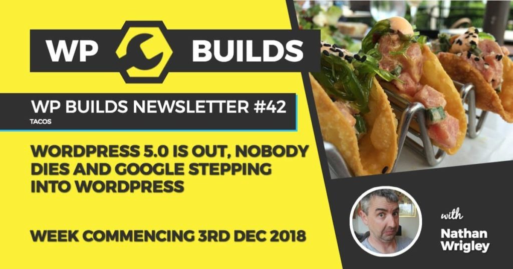 WP Builds Newsletter #42 - WordPress 5.0 is out, nobody dies and Google stepping into WordPress