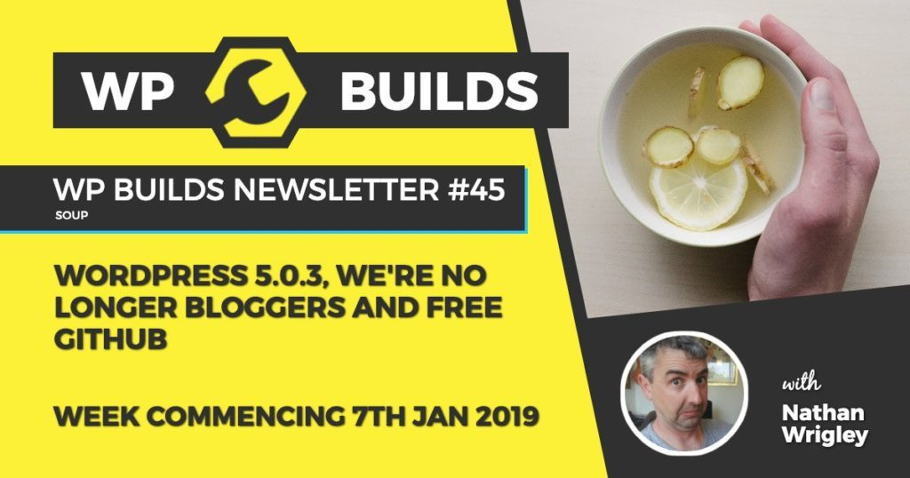 WP Builds Newsletter #45 - WordPress 5.0.3, we're no longer bloggers and free GitHub