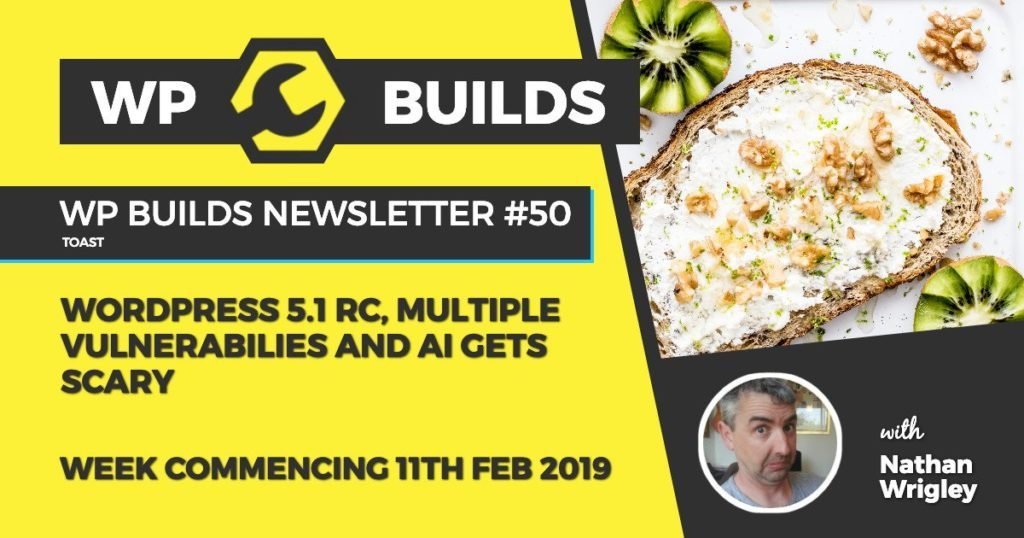 WP Builds Newsletter #50 - WordPress 5.1 RC, multiple vulnerabilities and AI gets scary