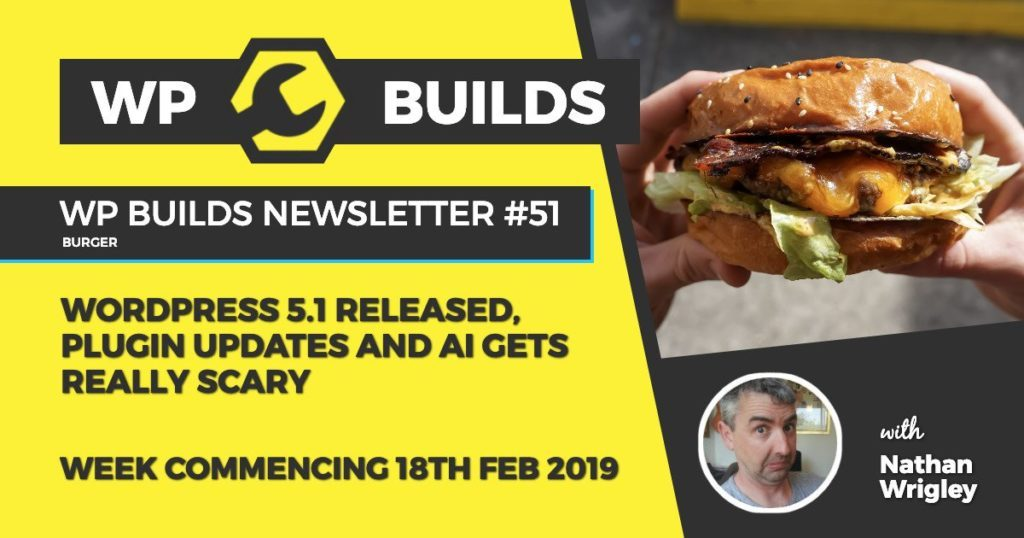 WP Builds Newsletter #51 - WordPress 5.1 released, plugin updates and AI gets really scary