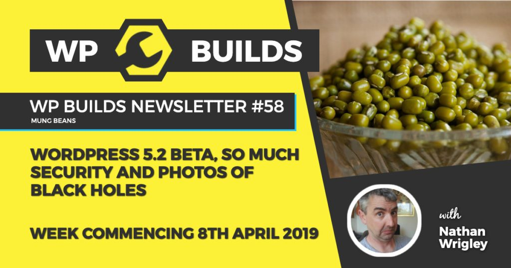 WordPress 5.2 Beta 2, so much security and photos of black holes - WP Builds Newsletter #58