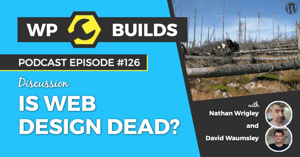 Is web design dead? - WP Builds WordPress podcast