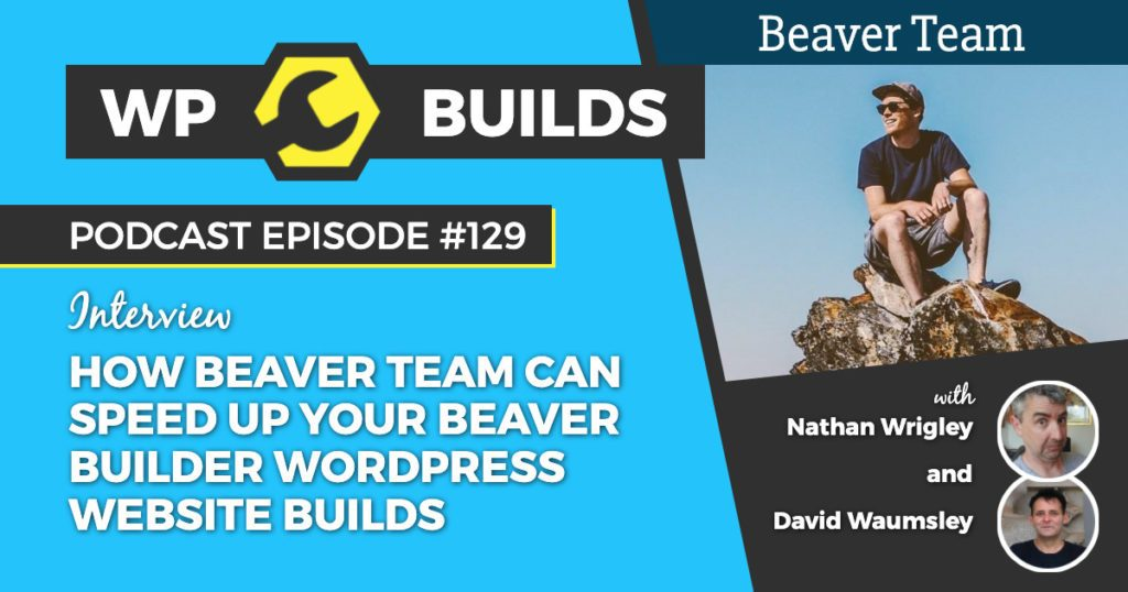 How Beaver Team can speed up your Beaver Builder WordPress website builds - WP Builds WordPress Podcast