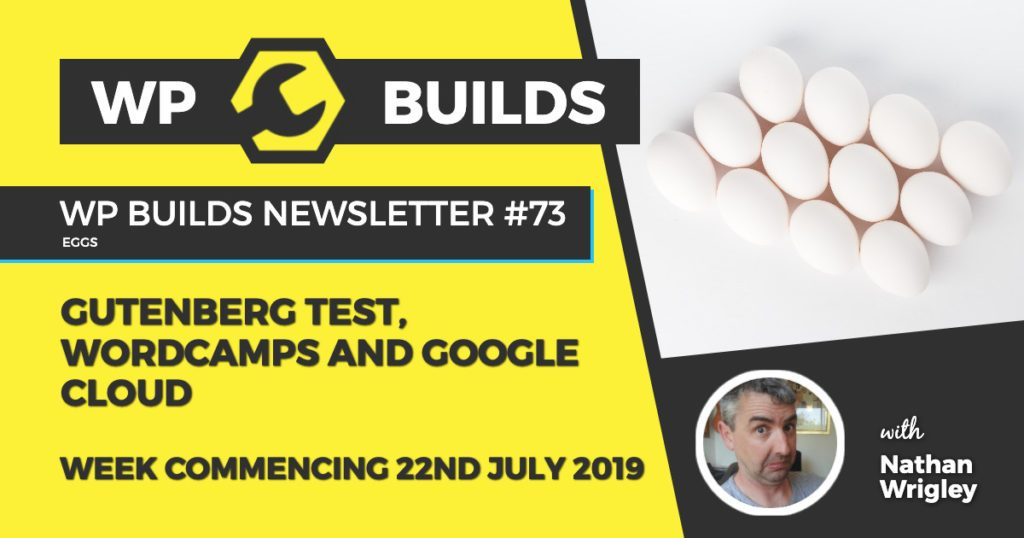 Gutenberg test, WordCamps and Google Cloud- WP Builds Newsletter #73