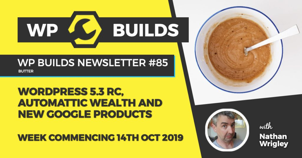 WP Builds Newsletter #85 - WordPress 5.3 RC, Automattic wealth and new Google products - WP Builds Weekly WordPress News