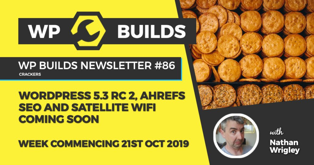WP Builds Newsletter #86 - WordPress 5.3 RC2, AHrefs SEO and satellite WiFi coming soon