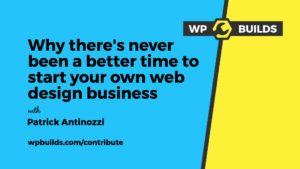 Why there's never been a better time to start your own web design business - WP Builds WordPress Podcast