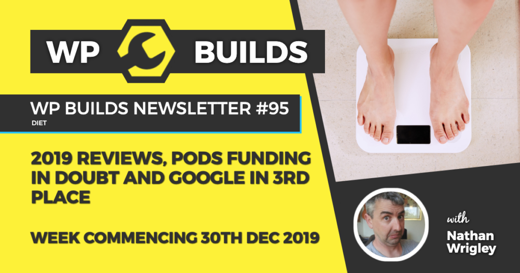 WP Builds Newsletter #95 - 2019 reviews, Pods funding in doubt and Google in 3rd place - WP Builds WordPress Podcast