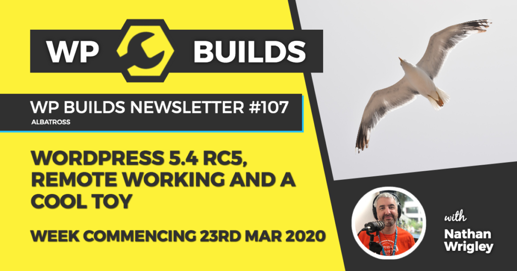 WP Builds Weekly WordPress News #107 - WordPress 5.4 RC5, remote working and a cool toy