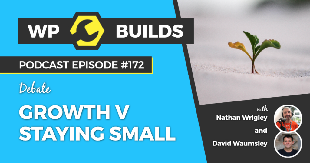 172 - Growth v staying small - WP Builds Weekly WordPress Podcast