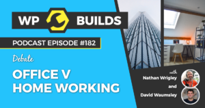 Office v home working - 182 - The WP Builds Weekly WordPress Podcast