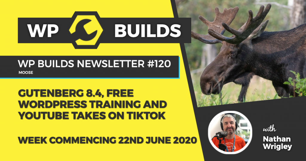 WP Builds Weekly WordPress News #120 - Gutenberg 8.4, free WordPress training and YouTube takes on TikTok