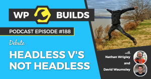 Headless v's not headless - WP Builds Weekly WordPress Podcast #188