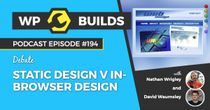 Static design v in-browser design #194 - WP Builds Weekly WordPress Podcast