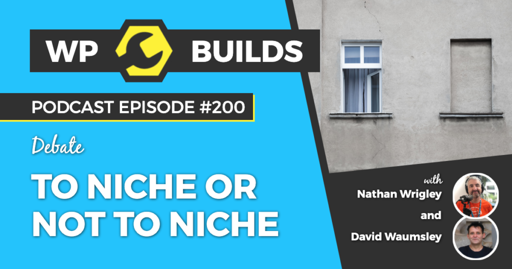 To niche or not to niche - WP Builds Weekly WordPress Podcast #200