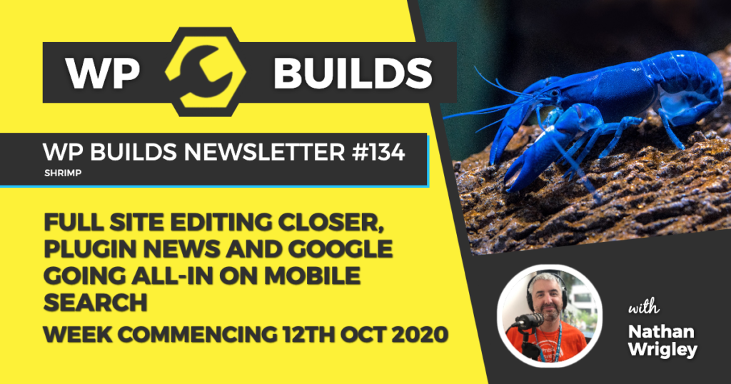 WP Builds Weekly WordPress News #134 - Full site editing closer, plugin news and Google going all-in on mobile search