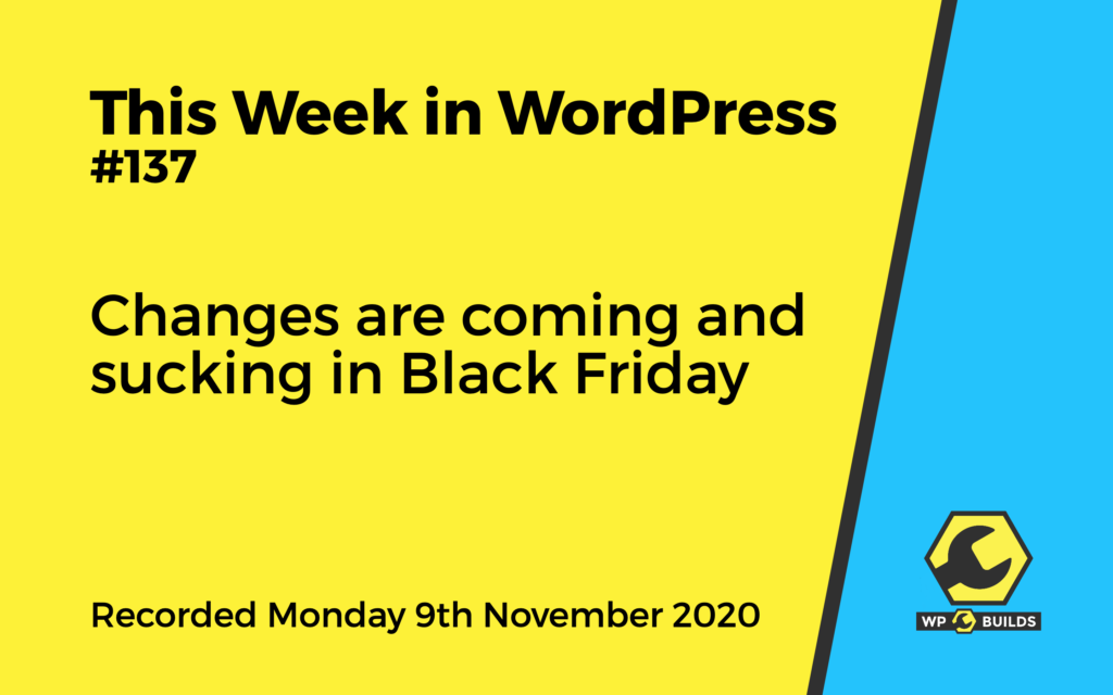 This Week in WordPress #137 - Changes are coming and sucking in Black Friday - A WP Builds Podcast