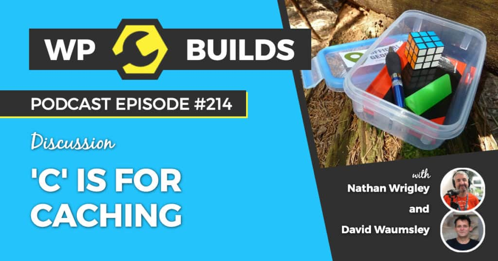 'C' is for Caching - WP Builds Weekly WordPress Podcast #214