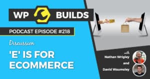 'E' is for eCommerce - WP Builds Weekly WordPress Podcast #218
