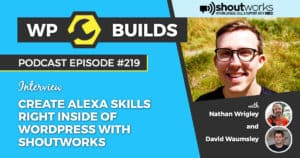 Create Alexa Skills right inside of WordPress with Shoutworks - WP Builds Weekly WordPress Podcast #219