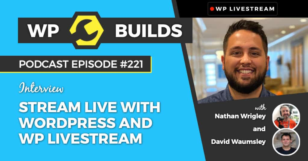 Stream Live with WordPress and WP Livestream - WP Builds Weekly WordPress Podcast #221