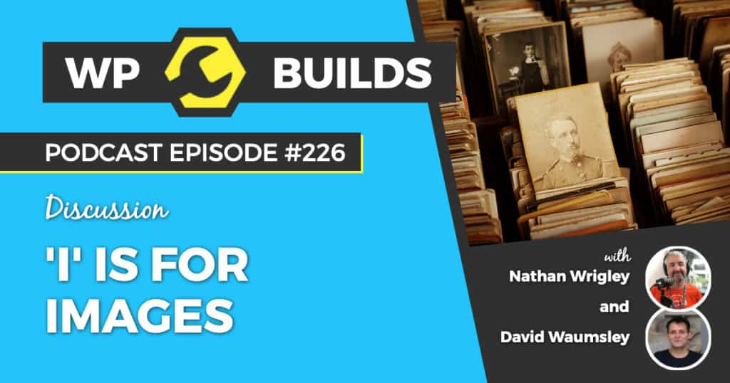 'I' is for Images - WP Builds Weekly WordPress Podcast #226