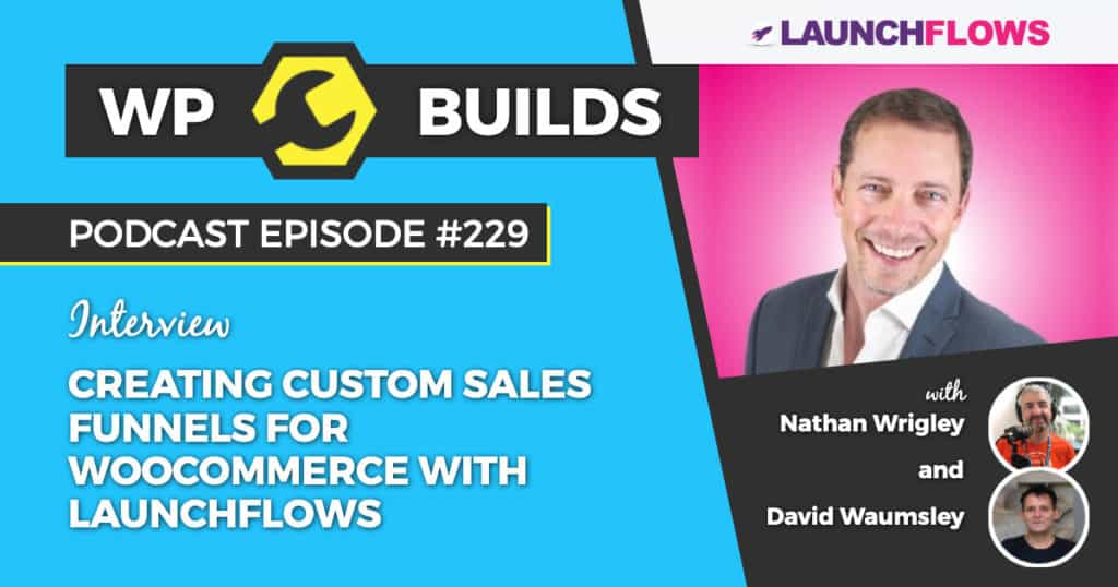 Creating Custom Sales Funnels For WooCommerce with LaunchFlows - WP Builds Weekly WordPress Podcast #229