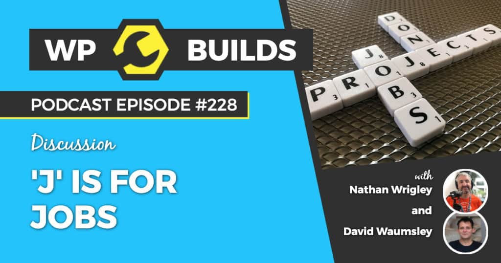 'J' is for Jobs - WP Builds Weekly WordPress Podcast #228